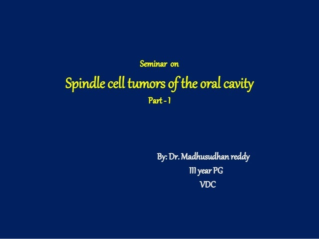 Seminar on Spindle cell tumors of the oral cavity Part - I By: Dr. Madhusudhanreddy III year PG VDC