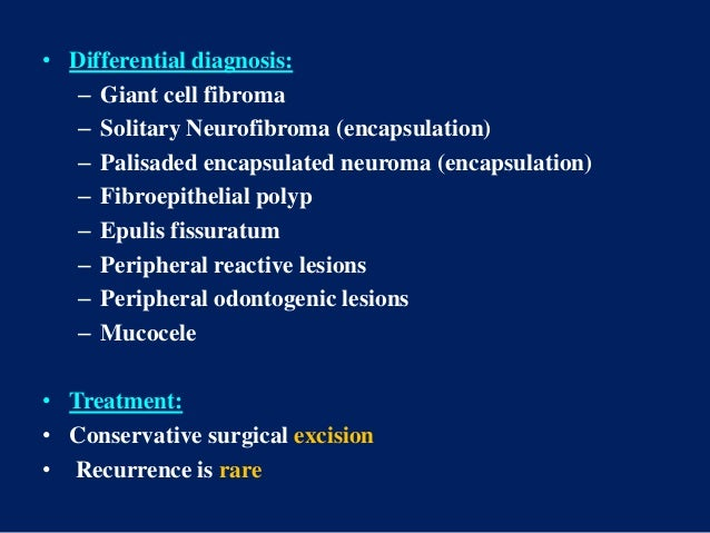 • Differential diagnosis: – Giant cell fibroma – Solitary Neurofibroma (encapsulation) – Palisaded encapsulated neuroma (e...
