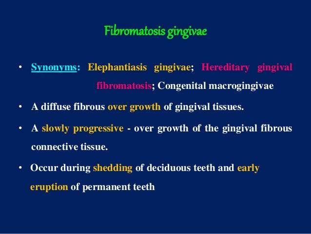 Fibromatosis gingivae • Synonyms: Elephantiasis gingivae; Hereditary gingival fibromatosis; Congenital macrogingivae • A d...