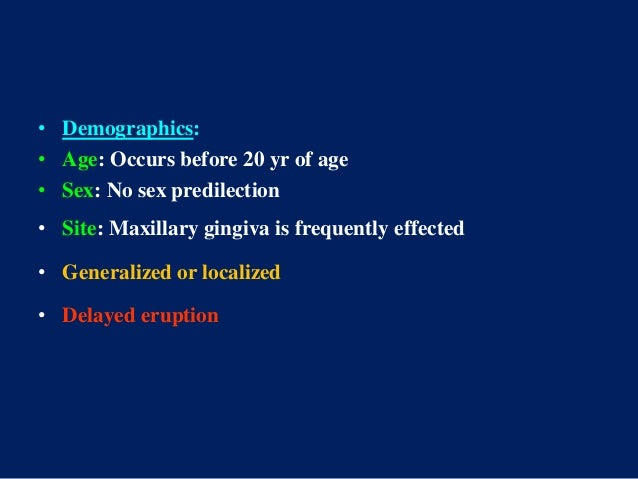 • Demographics: • Age: Occurs before 20 yr of age • Sex: No sex predilection • Site: Maxillary gingiva is frequently effec...