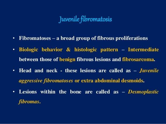 Juvenile fibromatosis • Fibromatoses – a broad group of fibrous proliferations • Biologic behavior & histologic pattern – ...