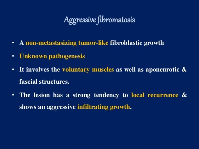 Aggressive fibromatosis • A non-metastasizing tumor-like fibroblastic growth • Unknown pathogenesis • It involves the volu...