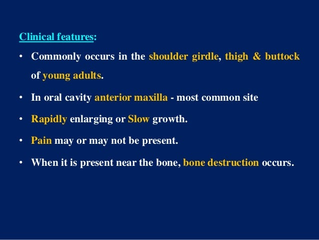 Clinical features: • Commonly occurs in the shoulder girdle, thigh & buttock of young adults. • In oral cavity anterior ma...