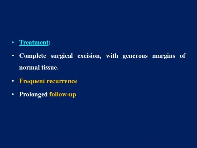 • Treatment: • Complete surgical excision, with generous margins of normal tissue. • Frequent recurrence • Prolonged follo...