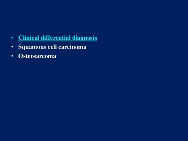 • Clinical differential diagnosis • Squamous cell carcinoma • Osteosarcoma