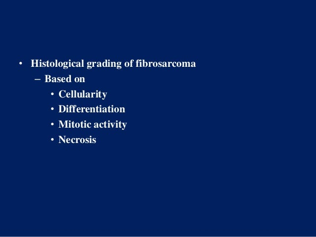 • Histological grading of fibrosarcoma – Based on • Cellularity • Differentiation • Mitotic activity • Necrosis