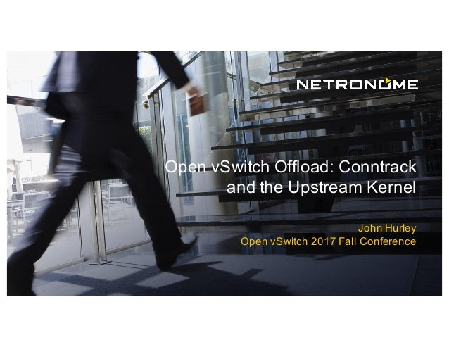 Open vSwitch Offload: Conntrack and the Upstream Kernel John Hurley Open vSwitch 2017 Fall Conference