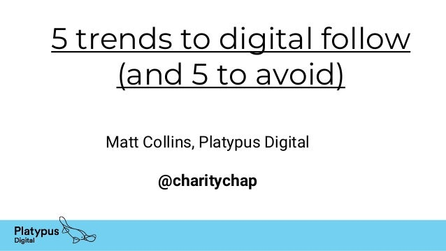 5 trends to digital follow (and 5 to avoid) Matt Collins, Platypus Digital @charitychap