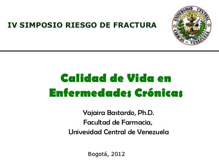 IV SIMPOSIO RIESGO DE FRACTURA          Calidad de Vida en        Enfermedades Crónicas                Yajaira Bastardo, P...