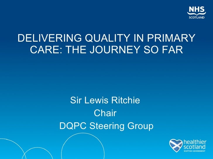 DELIVERING QUALITY IN PRIMARY CARE: THE JOURNEY SO FAR <ul><li>Sir Lewis Ritchie  </li></ul><ul><li>Chair  </li></ul><ul><...