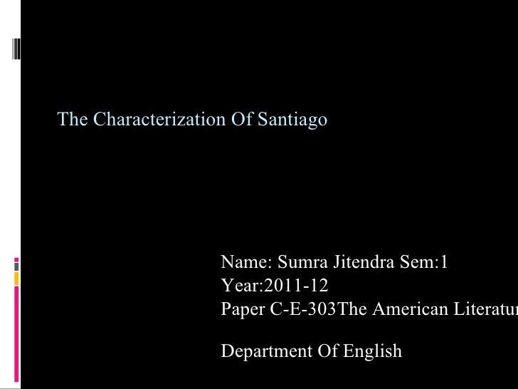 The Characterization Of Santiago Name: Sumra Jitendra Sem:1 Year:2011-12 Paper C-E-303The American Literature  Department ...