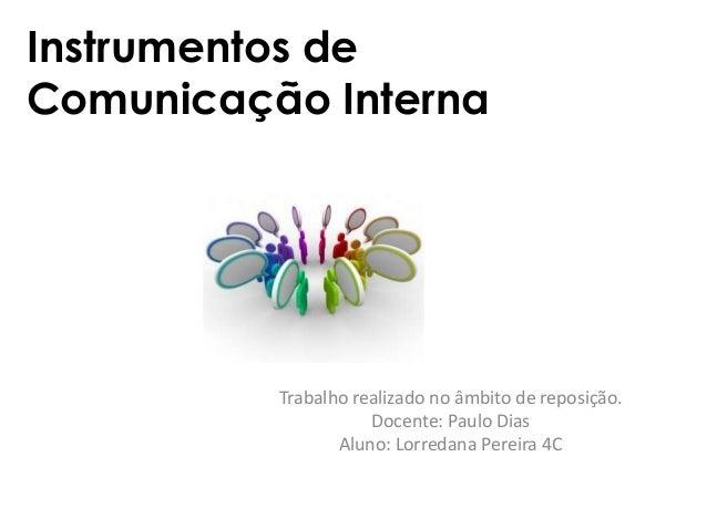 Instrumentos de Comunicação Interna Trabalho realizado no âmbito de reposição. Docente: Paulo Dias Aluno: Lorredana Pereir...