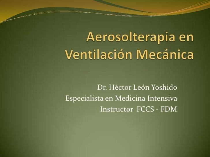 Aerosolterapia en Ventilación Mecánica<br />Dr. Héctor León Yoshido<br />Especialista en Medicina Intensiva<br />Instructo...