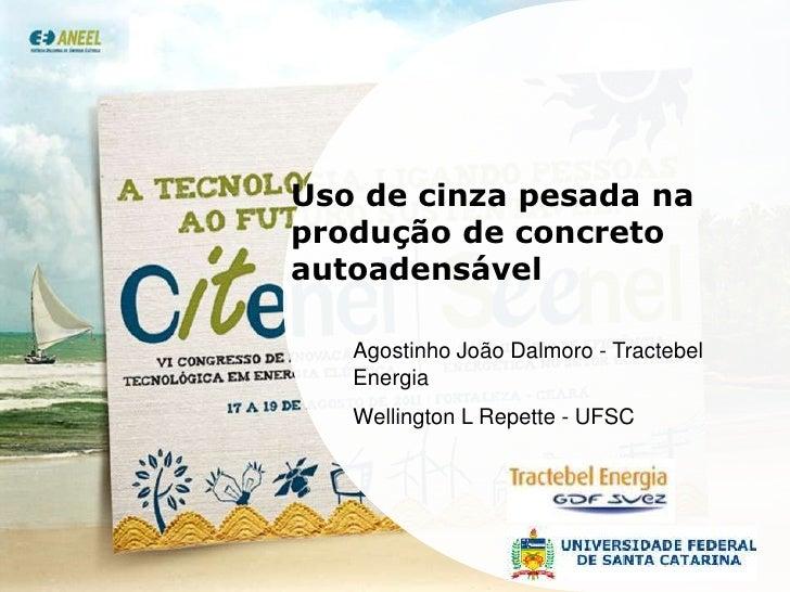 Uso de cinza pesada na produção de concreto autoadensável<br />Agostinho João Dalmoro - Tractebel Energia<br />Wellington ...