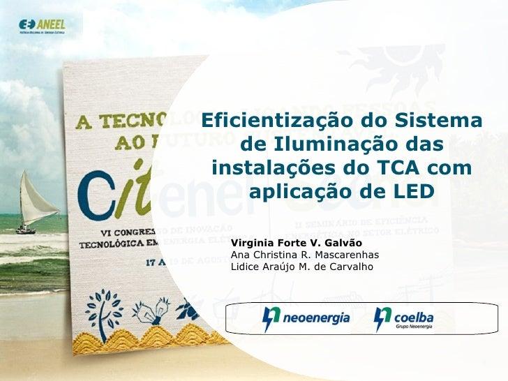 Eficientização do Sistema de Iluminação das instalações do TCA com aplicação de LED Virginia Forte V. Galvão Ana Christina...