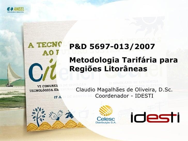 P&D 5697-013/2007 Metodologia Tarifária para Regiões Litorâneas Claudio Magalhães de Oliveira, D.Sc. Coordenador - IDESTI
