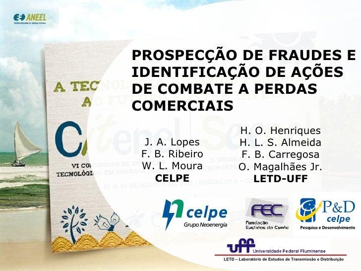PROSPECÇÃO DE FRAUDES E IDENTIFICAÇÃO DE AÇÕES DE COMBATE A PERDAS COMERCIAIS J. A. Lopes F. B. Ribeiro W. L. Moura CELPE ...