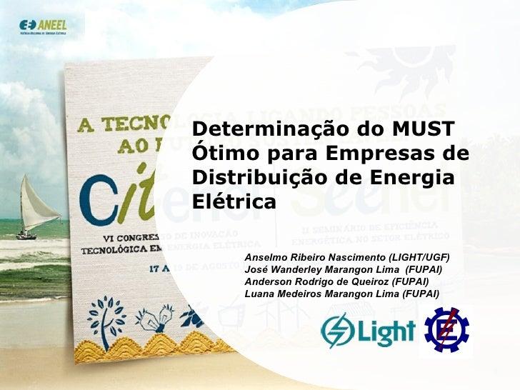 Determinação do MUST Ótimo para Empresas de Distribuição de Energia Elétrica Anselmo Ribeiro Nascimento (LIGHT/UGF) José W...