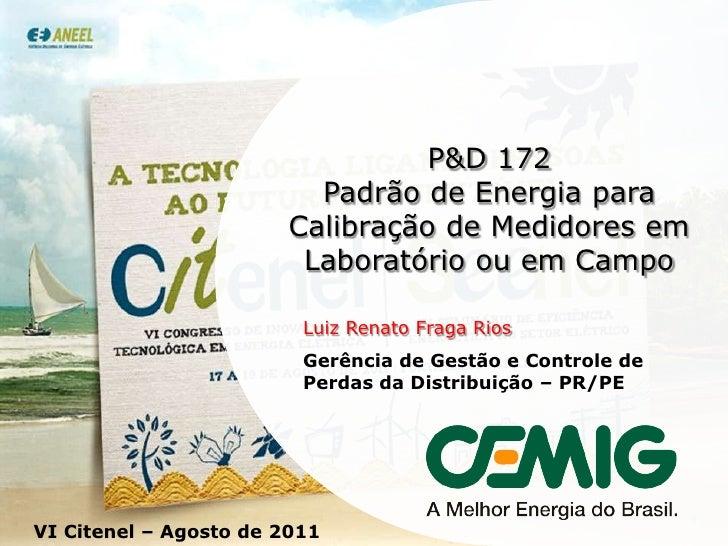 P&D 172<br />Padrão de Energia para Calibração de Medidores em Laboratório ou em Campo<br />Luiz Renato Fraga Rios<br />Ge...