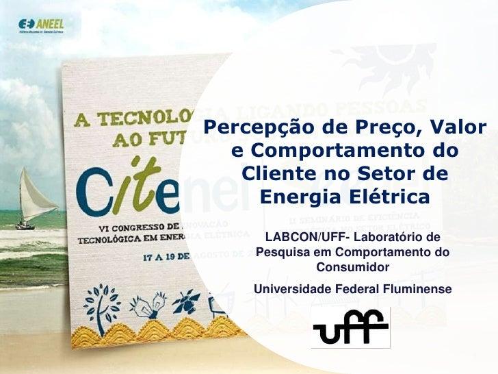 Percepção de Preço, Valor e Comportamento do Cliente no Setor de Energia Elétrica<br />LABCON/UFF- Laboratório de Pesquisa...