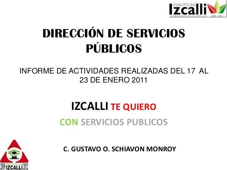 DIRECCIÓN DE SERVICIOS PÚBLICOS<br />INFORME DE ACTIVIDADES REALIZADAS DEL 17  AL  23 DE ENERO 2011<br />IZCALLITE QUIERO<...