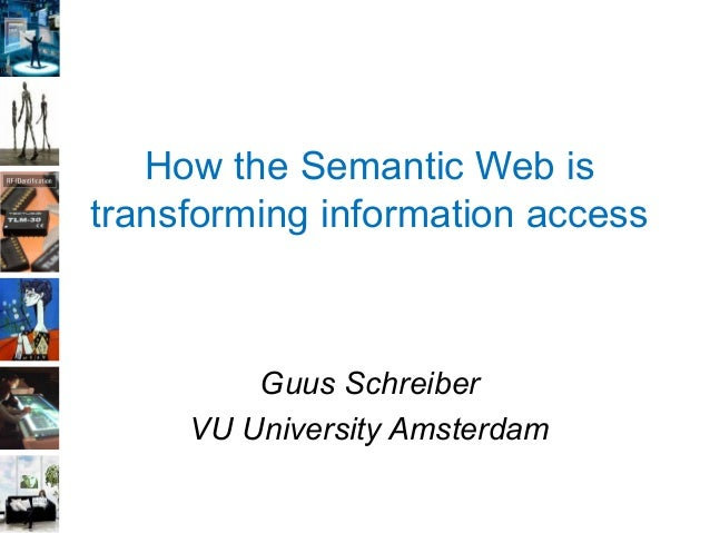 How the Semantic Web is transforming information access Guus Schreiber VU University Amsterdam
