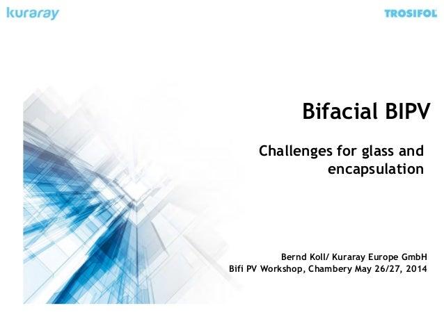 Bifacial BIPV Challenges for glass and encapsulation Bernd Koll/ Kuraray Europe GmbH Bifi PV Workshop, Chambery May 26/27,...