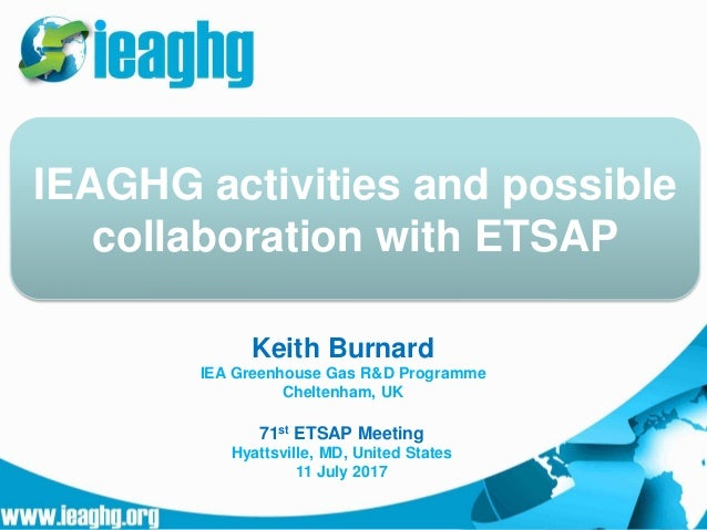 Keith Burnard IEA Greenhouse Gas R&D Programme Cheltenham, UK IEAGHG activities and possible collaboration with ETSAP 71st...