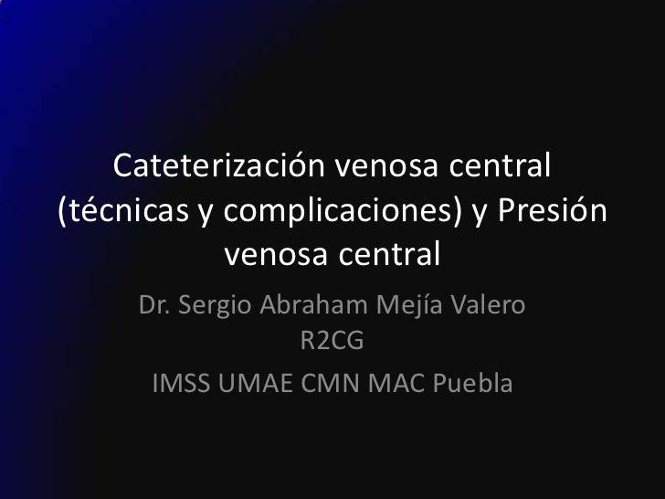 Cateterización venosa central(técnicas y complicaciones) y Presión            venosa central     Dr. Sergio Abraham Mejía ...