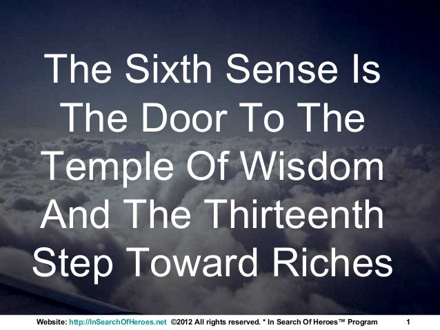 The Sixth Sense Is The Door To TheTemple Of WisdomAnd The ThirteenthStep Toward RichesWebsite: http://InSearchOfHeroes.net...
