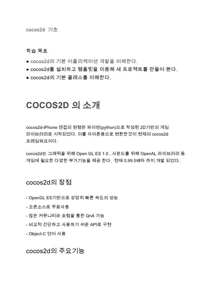 cocos2d 기초학습 목표● cocos2d의 기본 어플리케이션 개발을 이해한다.● cocos2d를 설치하고 템플릿을 이용해 새 프로젝트를 만들어 본다.● cocos2d의 기본 클래스를 이해한다.COCOS2D 의 소개c...