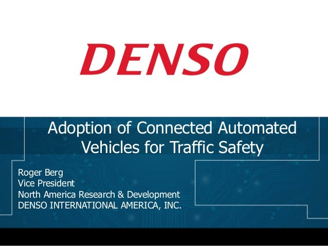 Roger Berg Vice President North America Research & Development DENSO INTERNATIONAL AMERICA, INC. Adoption of Connected Aut...