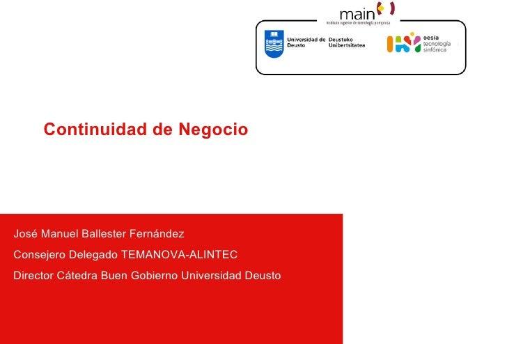 Continuidad de Negocio     José Manuel Ballester Fernández Consejero Delegado TEMANOVA-ALINTEC Director Cátedra Buen Gobie...