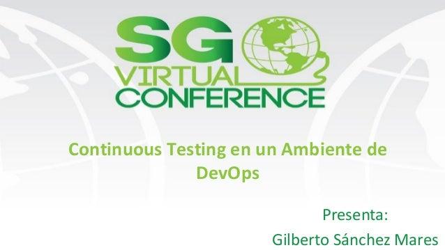 Continuous Testing en un Ambiente de DevOps Presenta: Gilberto Sánchez Mares