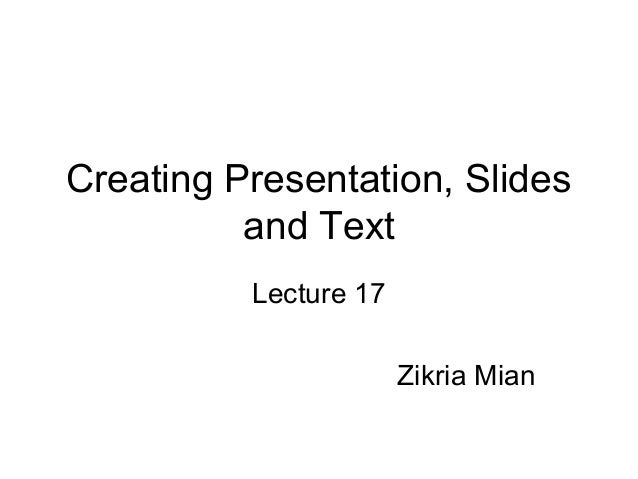 Creating Presentation, Slidesand TextLecture 17Zikria Mian