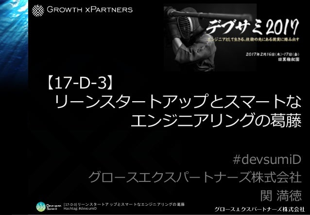 [17-D-3]リーンスタートアップとスマートなエンジニアリングの葛藤 Hashtag: #devsumiD 【17-D-3】 リーンスタートアップとスマートな エンジニアリングの葛藤 #devsumiD グロースエクスパートナーズ株式会社 関...