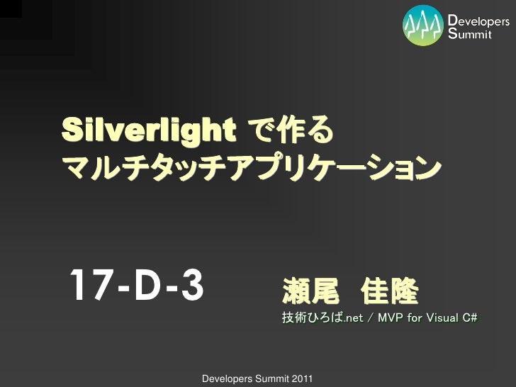 Silverlight で作るマルチタッチアプリケーション17-D-3              瀬尾 佳隆                    技術ひろば.net / MVP for Visual C#     Developers Sum...