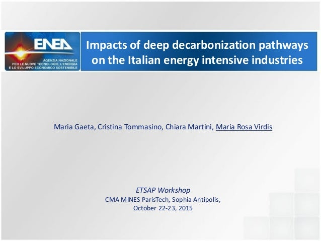 Impacts of deep decarbonization pathways on the Italian energy intensive industries Maria Gaeta, Cristina Tommasino, Chiar...