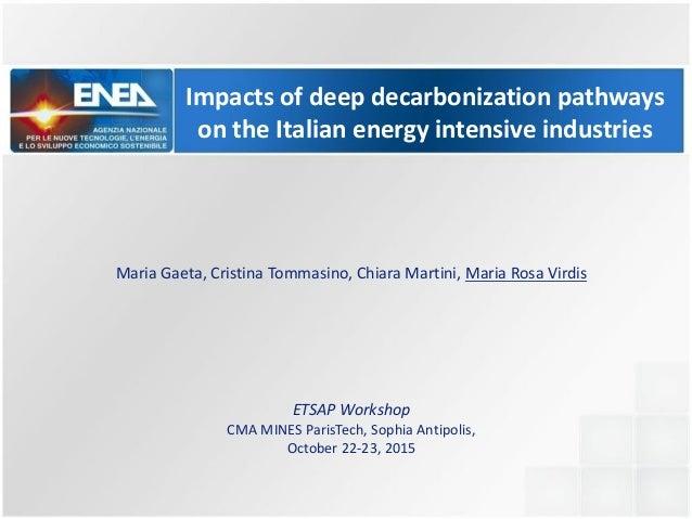 Impacts of deep decarbonization pathways on the Italian energy intensive industries Maria Gaeta, Cristina Tommasino, Chiar...