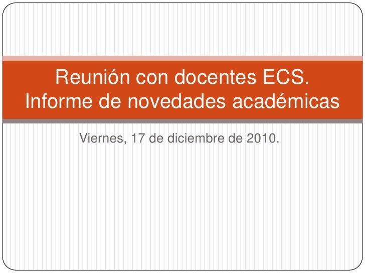 Viernes, 17 de diciembre de 2010.<br />Reunión con docentes ECS.Informe de novedades académicas<br />