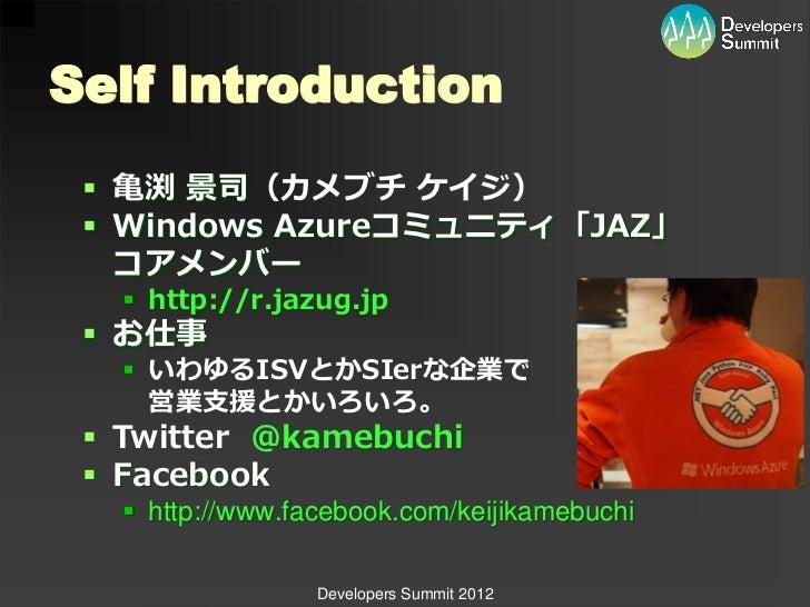 Self Introduction  亀渕 景司(カメブチ ケイジ)  Windows Azureコミュニティ「JAZ」   コアメンバー    http://r.jazug.jp  お仕事    いわゆるISVとかSIerな企業で ...