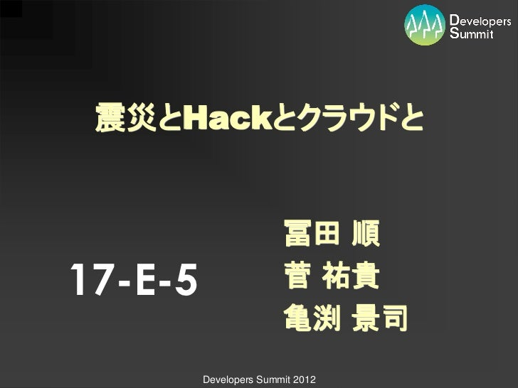 震災とHackとクラウドと                        冨田 順17-E-5                  菅 祐貴                        亀渕 景司         Developers Summ...