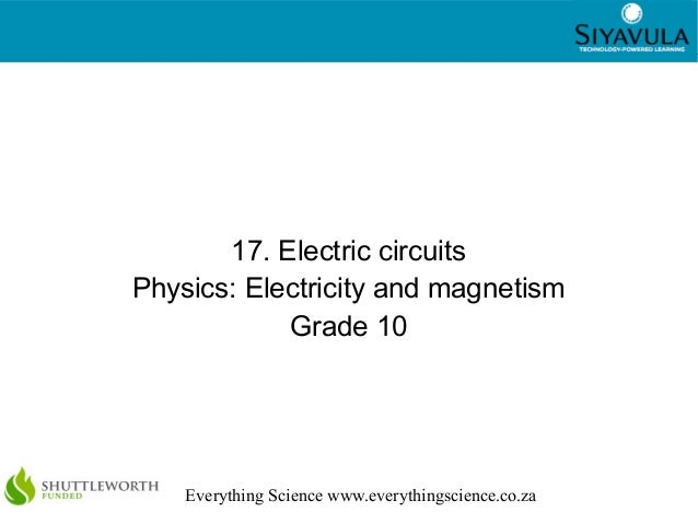 1 Everything Science www.everythingscience.co.za 17. Electric circuits Physics: Electricity and magnetism Grade 10