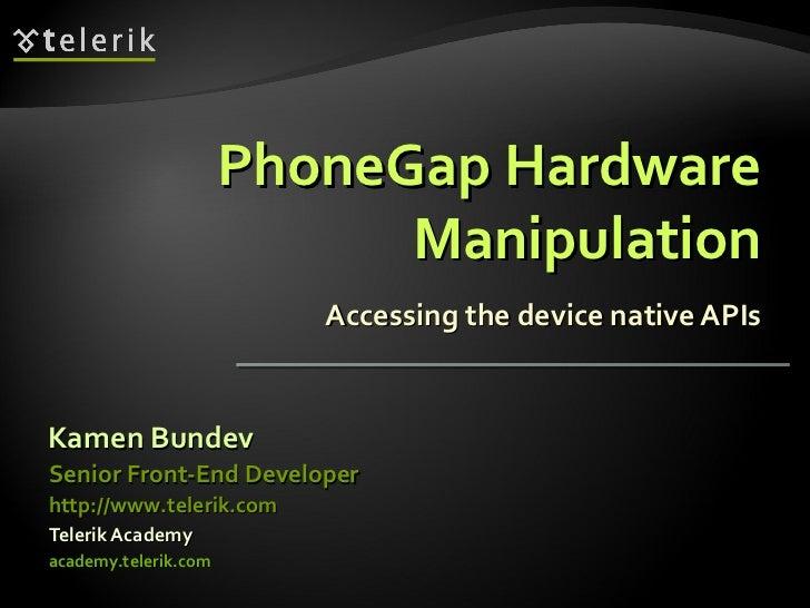 PhoneGap Hardware Manipulation Accessing the device native APIs <ul><li>Kamen Bundev </li></ul><ul><li>Telerik Academy </l...