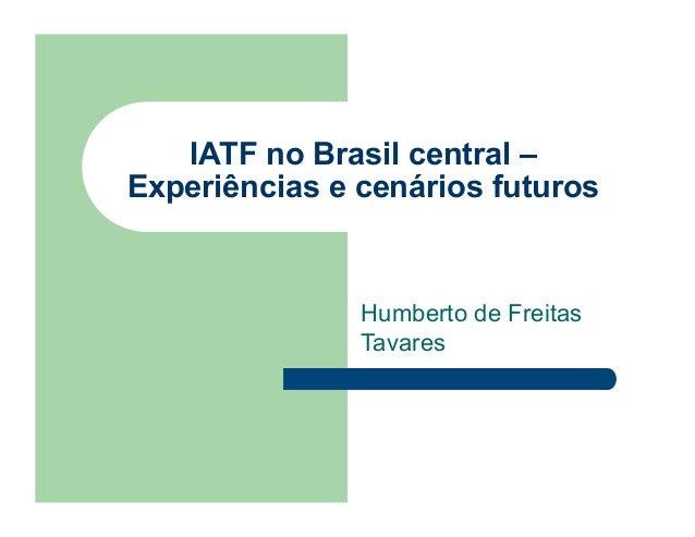 IATF no Brasil central –Experiências e cenários futuros               Humberto de Freitas               Tavares