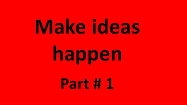 Make ideas happen Part # 1