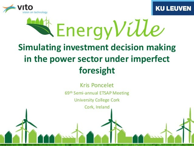 Simulating investment decision making in the power sector under imperfect foresight Kris Poncelet 69th Semi-annual ETSAP M...