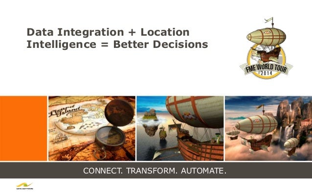 CONNECT. TRANSFORM. AUTOMATE. Data Integration + Location Intelligence = Better Decisions