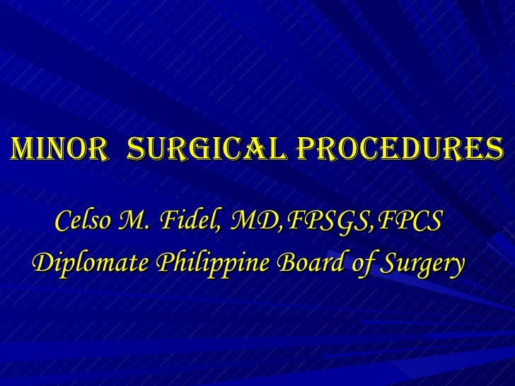MINOR  SURGICAL PROCEDURES Celso M. Fidel, MD,FPSGS,FPCS Diplomate Philippine Board of Surgery