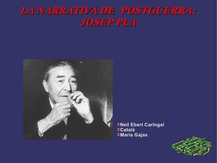 LA NARRATIVA DE  POSTGUERRA: JOSEP PLA <ul><li>Neil Ebert Caringal </li></ul><ul><li>Català </li></ul><ul><li>Maria Gajas ...